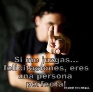 Si me juzgas...felicitaciones, eres una persona perfecta!